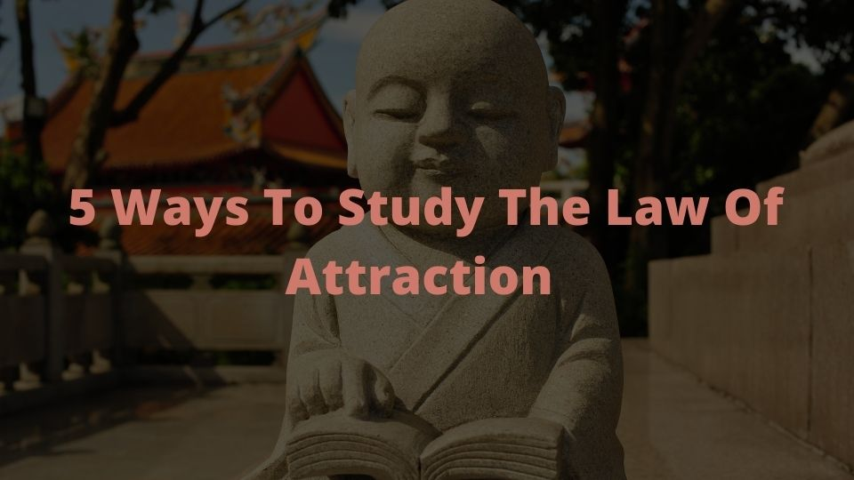 5 Ways To Study The Law Of Attraction