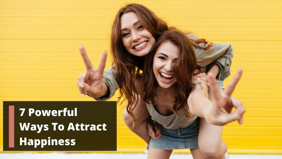 7 Powerful Ways To Attract Happiness