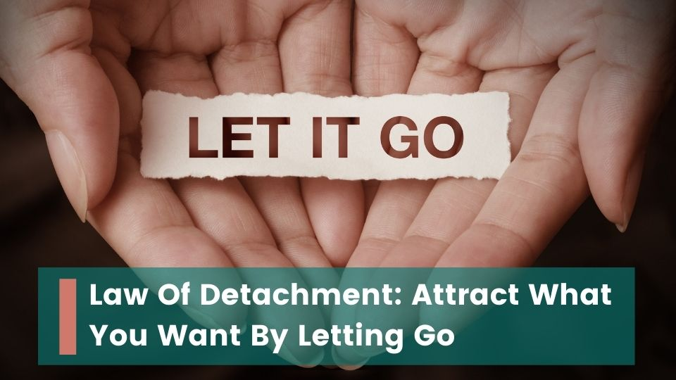 Law Of Detachment Attract What You Want By Letting Go